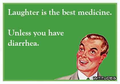 Laughter is the best medicine. Unless you have diarrhea ecard