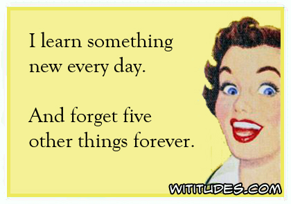 I learn something new every day. And forget five other things forever ecard