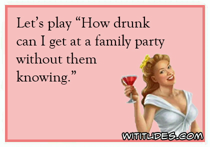 Let's play 'How drunk can I get at a family party without them knowing' ecard