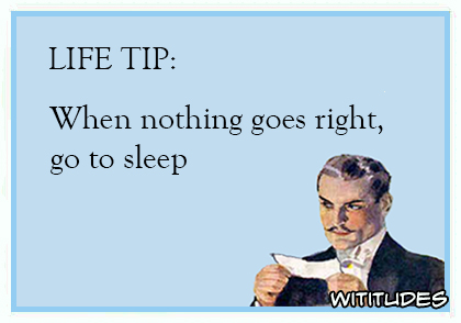 life tip when nothing goes right go to sleep ecard