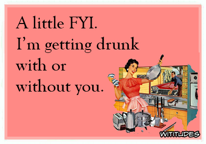 A little FYI, I'm getting drunk with or without you ecard