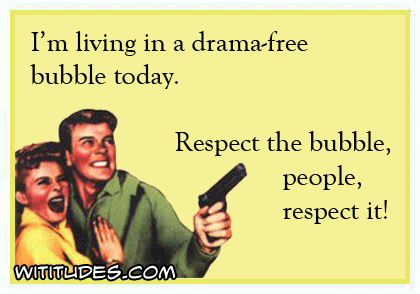 I'm living in a drama-free bubble today. Respect the bubble people, respect it! ecard