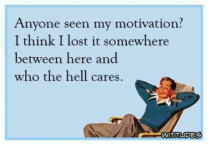 Anyone seen my motivation? I think I lost it somewhere between here and who the hell cares ecard