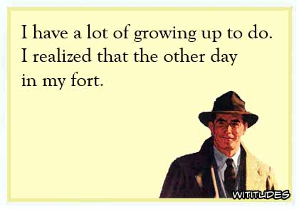I have a lot of growing up to do. I realized that the other day in my fort ecard