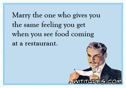 Marry the one who gives you the same feeling you get when you see food coming at a restaurant ecard