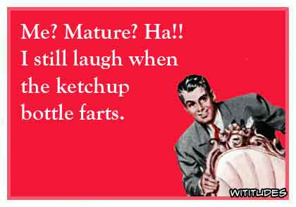 Me? Mature? Ha!! I will laugh when the ketchup bottle farts ecard