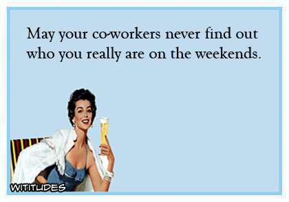 may-your-coworkers-never-find-out-who-you-really-are-on-the-weekends-ecard
