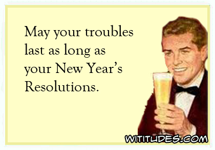 May your troubles last as long as your New Year's Resolutions ecard