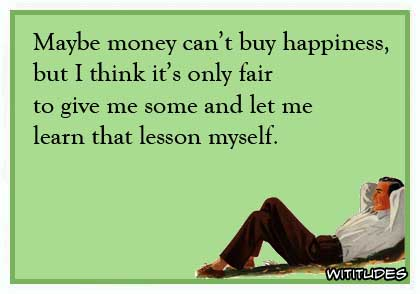 Maybe money can't buy happiness but I think it's only fair to give me some and let me learn that lesson myself ecard