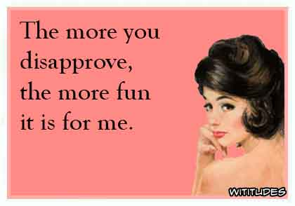 The more you disapprove, the more fun it is for me ecard
