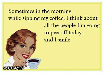 Sometimes in the morning while sipping my coffee, I think about all the people I'm going to piss off today ... and I smile ecard