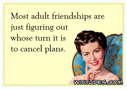Most adult friendships are just figuring out whose turn it is to cancel plans ecard