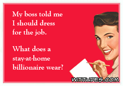 My boss told me I should dress for the job. What does a stay-at-home billionaire wear? ecard