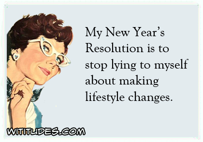 My New Year's Resolution is to stop lying to myself about making lifestyle changes ecard