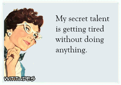 my secret talent is getting tired without doing anything ecard