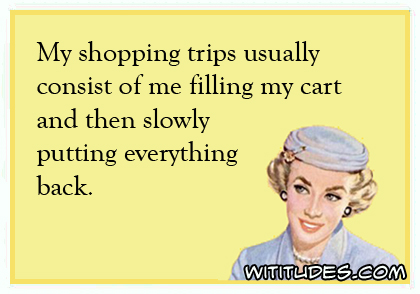 My shopping trips usually consist of me filling my cart and then slowly putting everything back ecard
