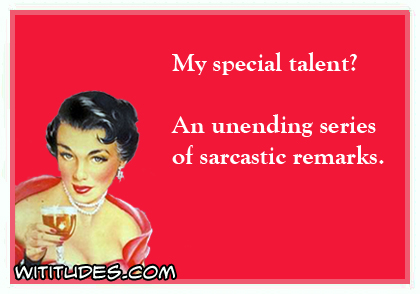 My special talent? An unending series of sarcastic remarks ecard