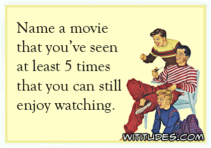 name-movie-seen-at-least-5-times-can-still-enjoy-watching
