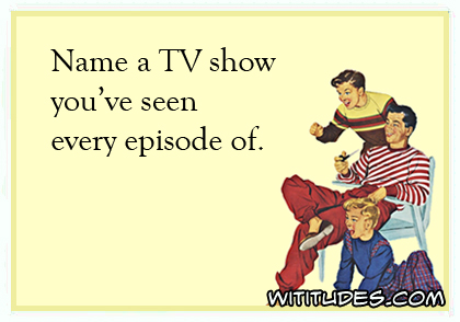 name-tv-show-seen-every-episode-of-ecard-poll