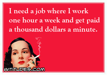 I need a job where I work one hour a week and get paid a thousand dollars a minute ecard