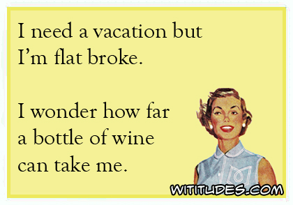 I need a vacation but I'm flat broke. I wonder how far a bottle of wine can take me ecard