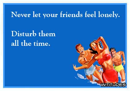 Never let your friends feel lonely. Disturb them all the time ecard