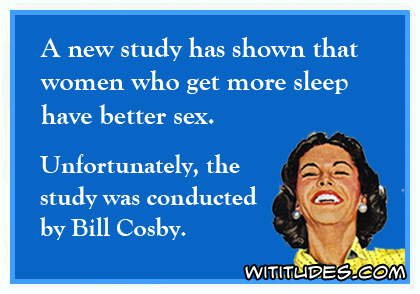 A new study has shown that women who get more sleep have better sex. Unfortunately, the study was conducted by Bill Cosby ecard