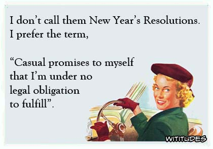 "I don't call them New Year's Resolutions. I prefer the term ""casual promises to myself that I'm under no legal obligation to fulfill ecard"