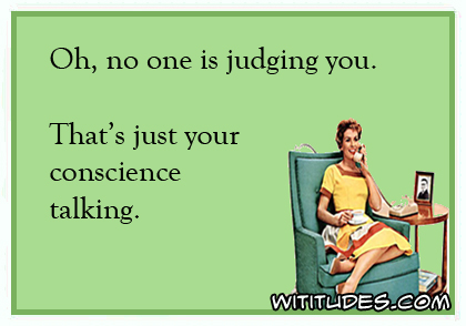 Oh, no one is judging you. That's just your conscience talking ecard