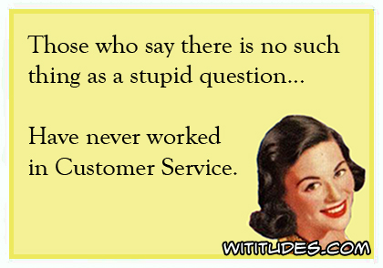 Those who say there is no such thing as a stupid question have never worked in customer service ecard