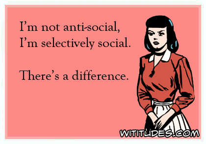 I'm not anti-social, I'm selectively social. There's a difference ecard