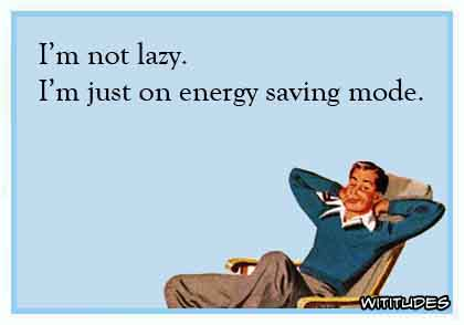 I'm not lazy. I'm just on energy saving mode ecard