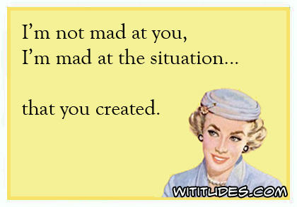 I'm not mad at you, I'm mad at the situation ... that you created ecard