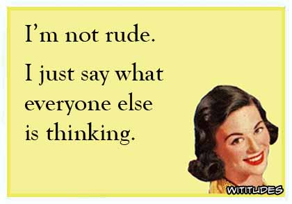 I'm not rude. I just say what everyone else is thinking ecard