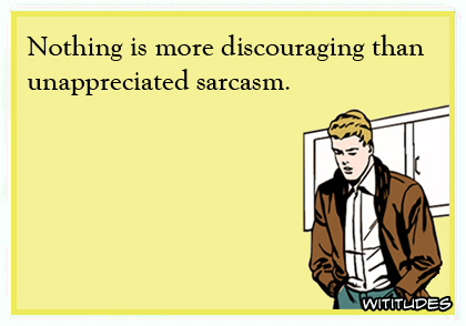 There is nothing more discouraging than unappreciated sarcasm ecard