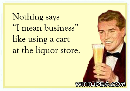 Nothing says 'I mean business' like using a cart at the liquor store ecard