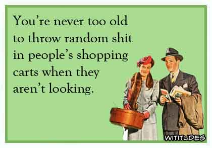 You're never too old to throw random shit in people's shopping carts when they aren't looking ecard