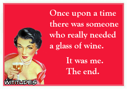 once upon a time there was someone who really needed a glass of wine it was me the end ecard