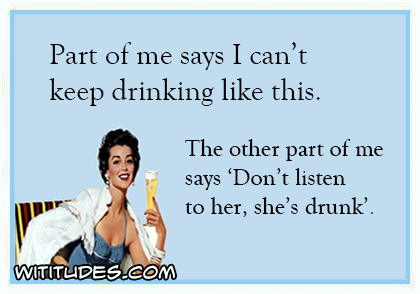 "Part of me says I can't keep drinking like this. The other part of me says ""Don't listen to her shes drunk"" ecard"