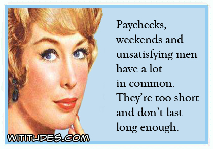 Paychecks, weekends and unsatisfying men have a lot in common. They're too short and don't last long enough ecard
