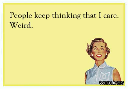 People keep thinking that I care. Weird ecard
