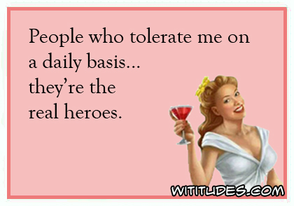People who tolerate me on a daily basis ... they're the real heroes ecard