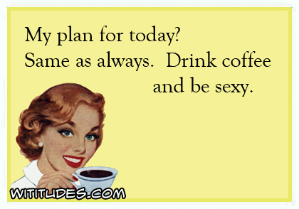 My plan for today? Same as always. Drink coffee and be sexy ecard