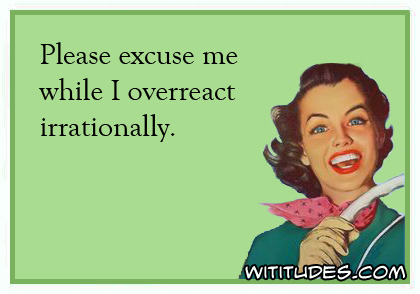 Please excuse me while I overreact irrationally ecard