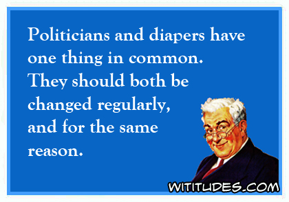 Politicians and diapers have one thing in common. They should both be changed regularly, and for the same reason ecard