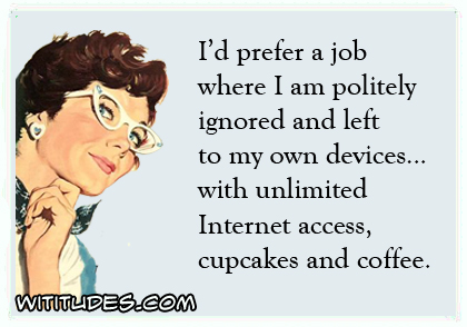 I'd prefer a job where I am politely ignored and left to my own devices with unlimited Internet access, cupcakes and coffee ecard