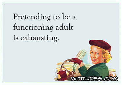 Pretending to be a functioning adult is exhausting ecard