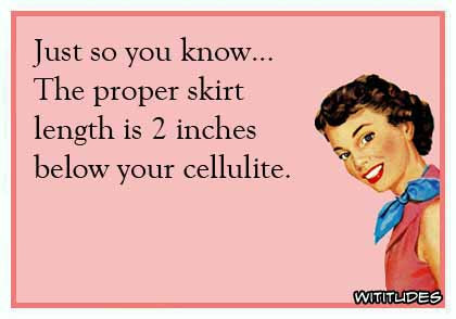 Just so you know ... The proper skirt length is 2 inches below your cellulite ecard