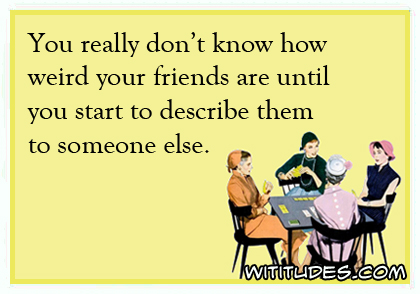 You really don't know how weird your friends are until you start to describe them to someone else ecard
