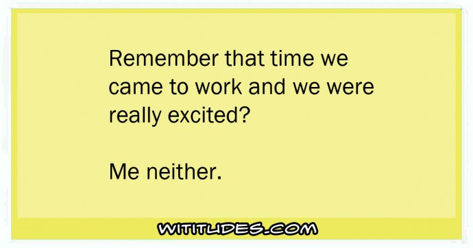 Remember that time we came to work and we were really excited? Me neither ecard
